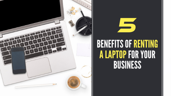 5 Benefits of Renting a Laptop For Your Business