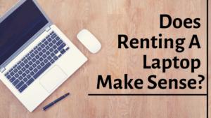 Does Renting A Laptop Make Sense?