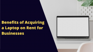 Benefits Of Acquiring a Laptop On Rent For Businesses