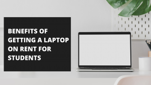 BENEFITS OF GETTING A LAPTOP ON RENT FOR STUDENTS